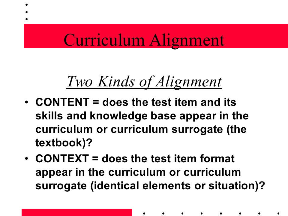 Curriculum Alignment Two Kinds of Alignment CONTENT = does the test item and its skills and knowledge base appear in the curriculum or curriculum surr