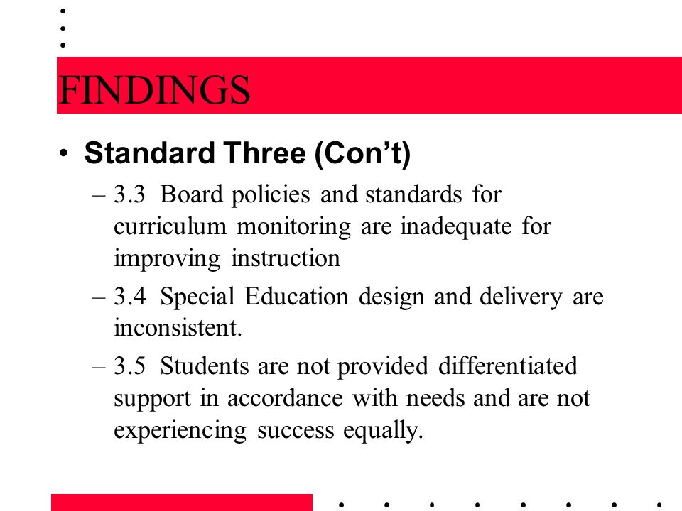 FINDINGS Standard Three (Cont) –3.3 Board policies and standards for curriculum monitoring are inadequate for improving instruction –3.4 Special Educa