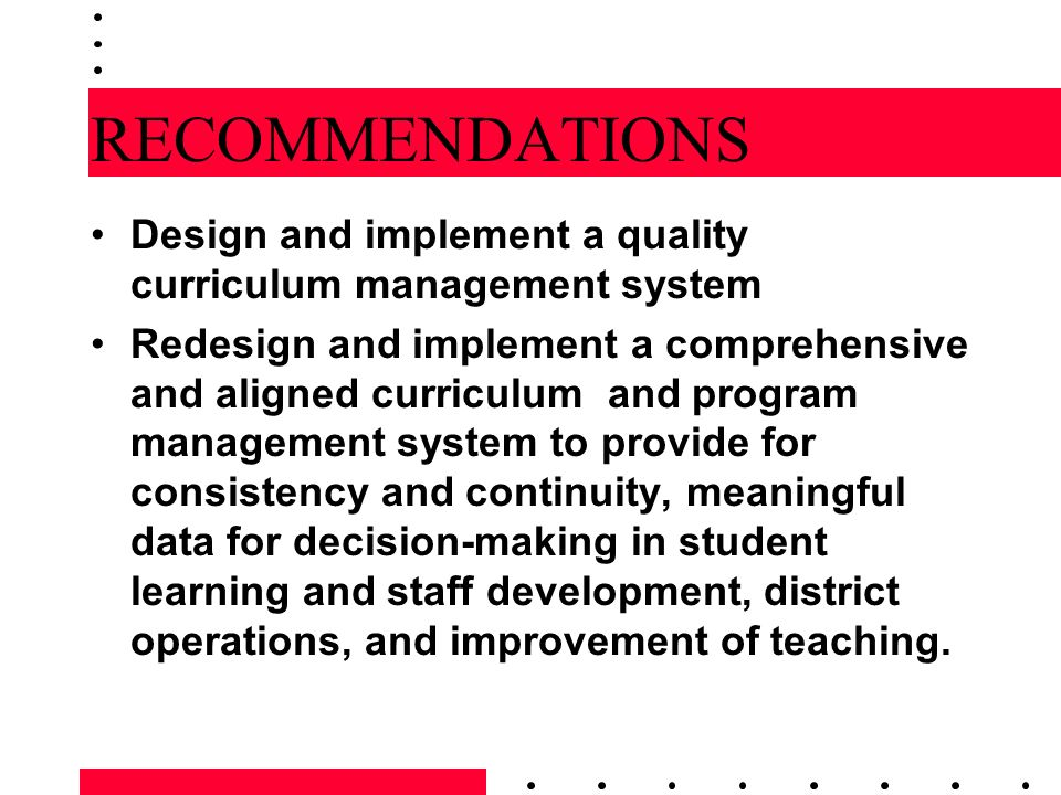 RECOMMENDATIONS Design and implement a quality curriculum management system Redesign and implement a comprehensive and aligned curriculum and program