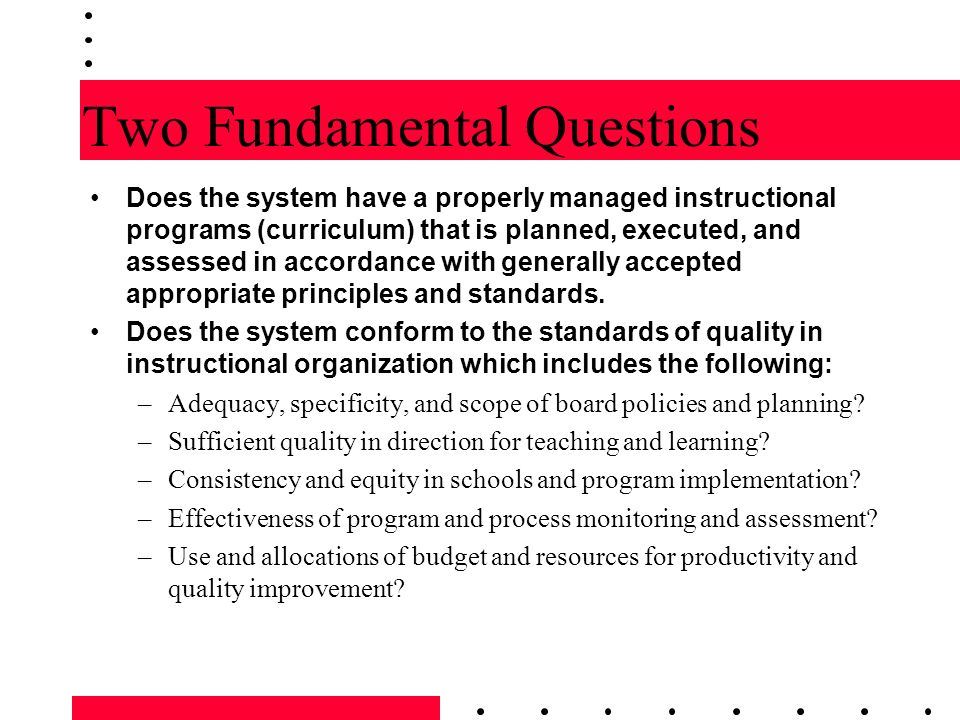 Two Fundamental Questions Does the system have a properly managed instructional programs (curriculum) that is planned, executed, and assessed in accor