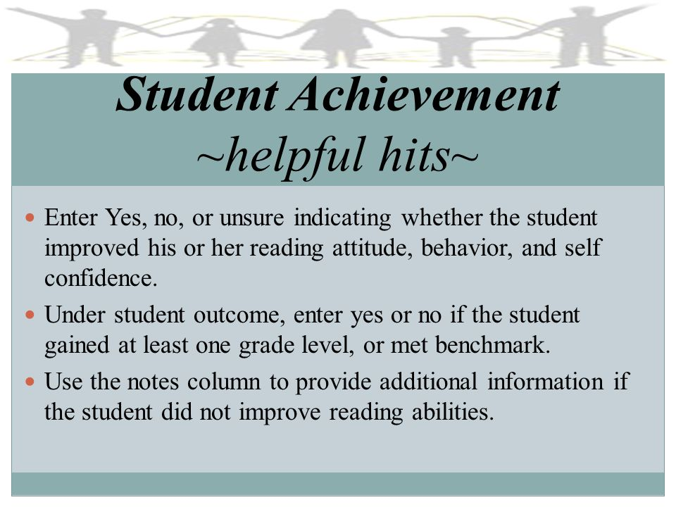 Student Achievement ~helpful hits~ Enter Yes, no, or unsure indicating whether the student improved his or her reading attitude, behavior, and self co