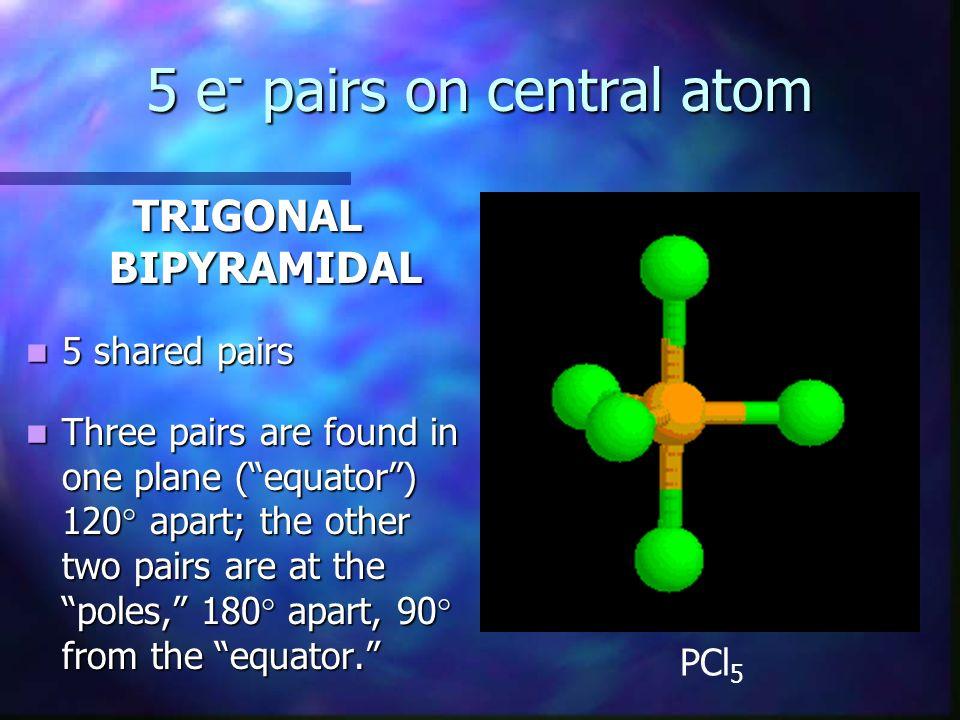 5 e - pairs on central atom TRIGONAL BIPYRAMIDAL 5 shared pairs 5 shared pairs Three pairs are found in one plane (equator) 120 apart; the other two p