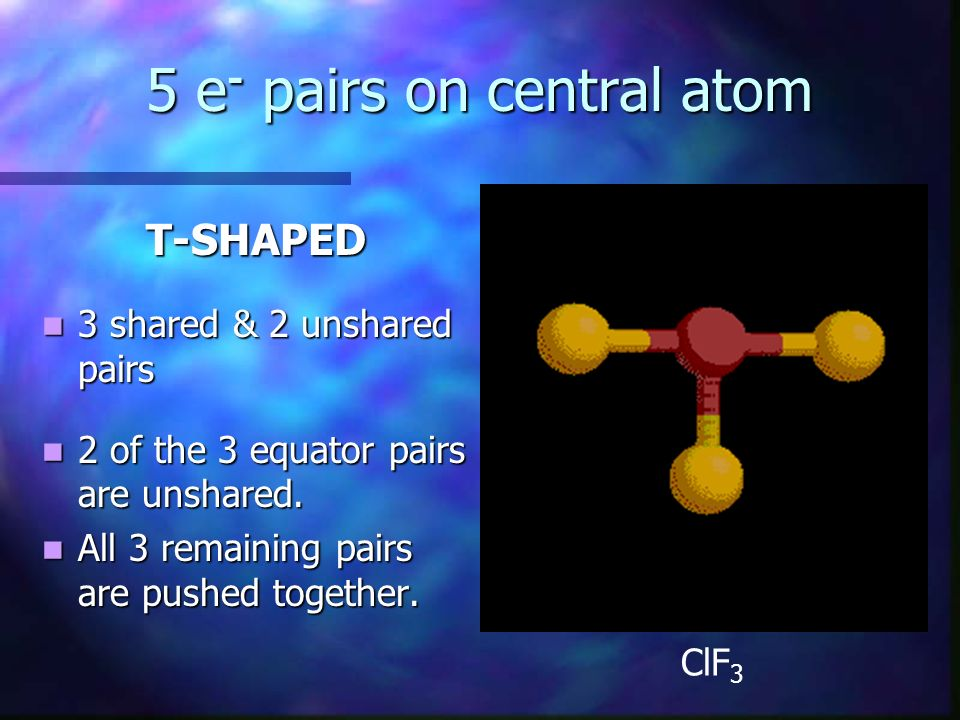 5 e - pairs on central atom T-SHAPED 3 shared & 2 unshared pairs 3 shared & 2 unshared pairs 2 of the 3 equator pairs are unshared. 2 of the 3 equator