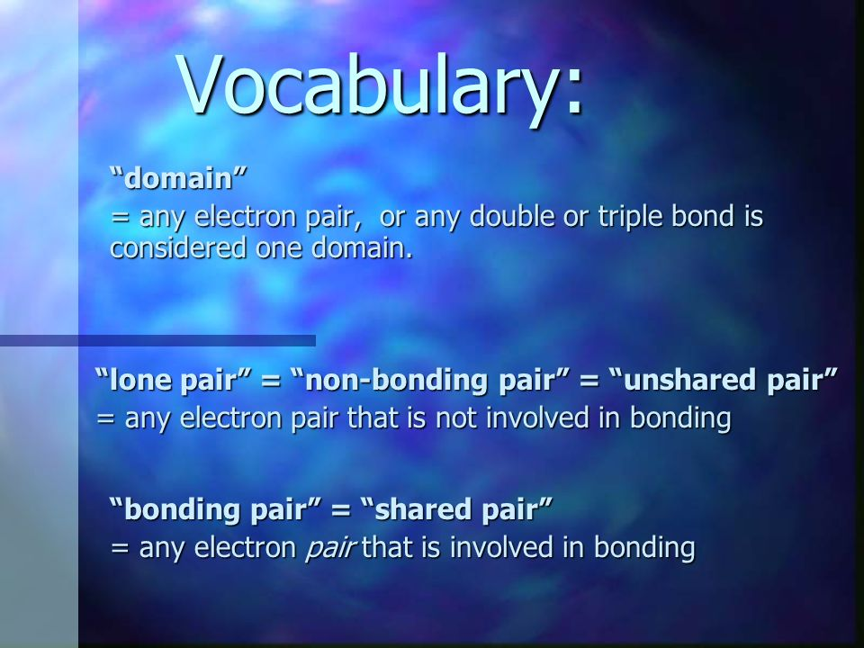 Vocabulary: domain = any electron pair, or any double or triple bond is considered one domain. lone pair = non-bonding pair = unshared pair = any elec
