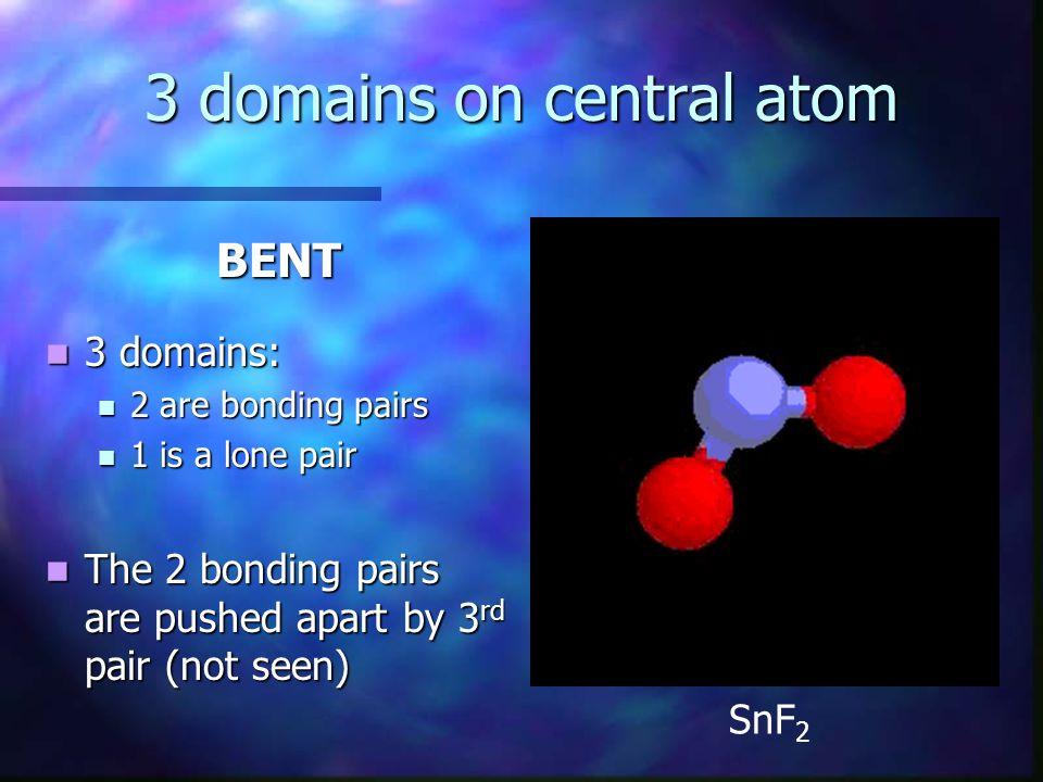 3 domains on central atom BENT 3 domains: 3 domains: 2 are bonding pairs 2 are bonding pairs 1 is a lone pair 1 is a lone pair The 2 bonding pairs are