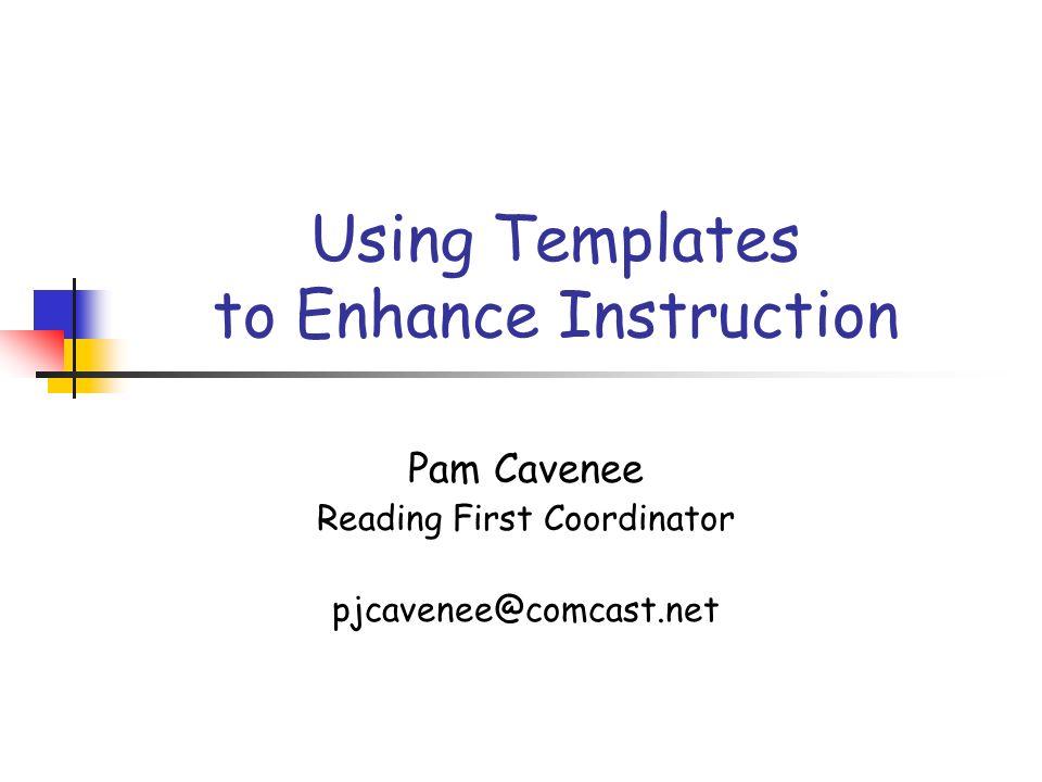 Using Templates to Enhance Instruction Pam Cavenee Reading First Coordinator pjcavenee@comcast.net