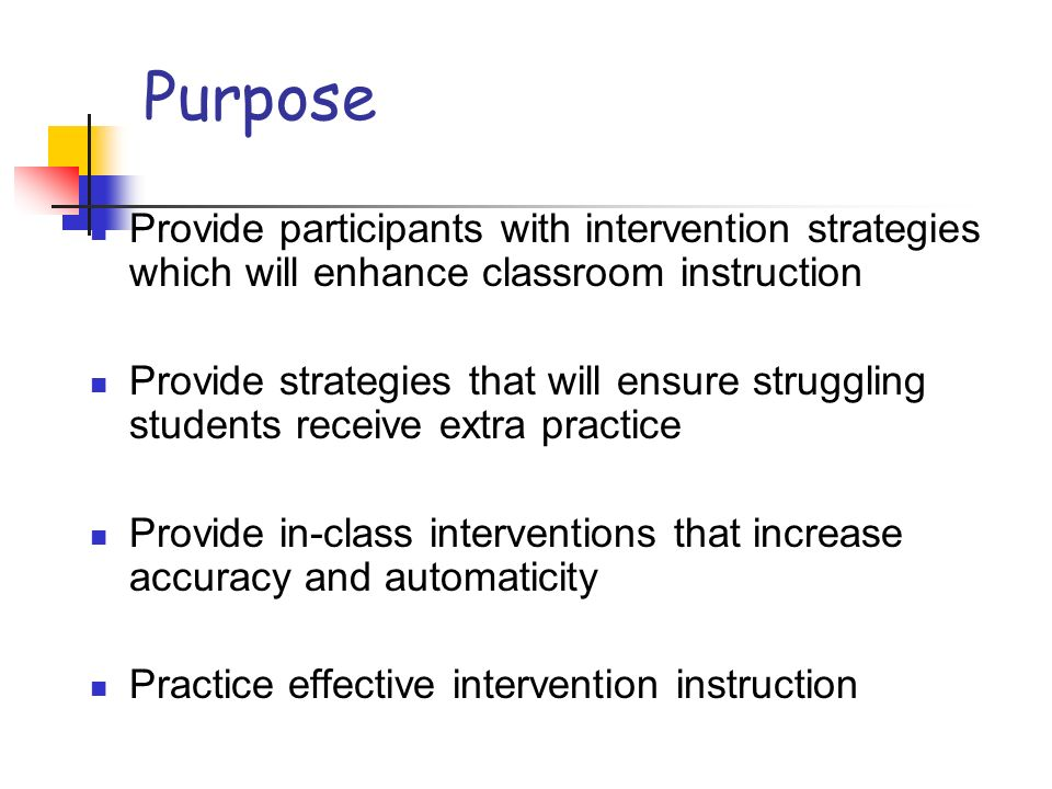 Purpose Provide participants with intervention strategies which will enhance classroom instruction Provide strategies that will ensure struggling stud