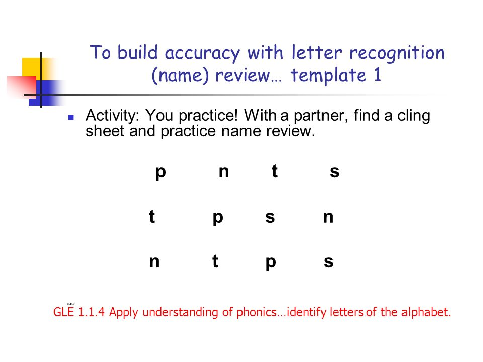 To build accuracy with letter recognition (name) review… template 1 Activity: You practice! With a partner, find a cling sheet and practice name revie