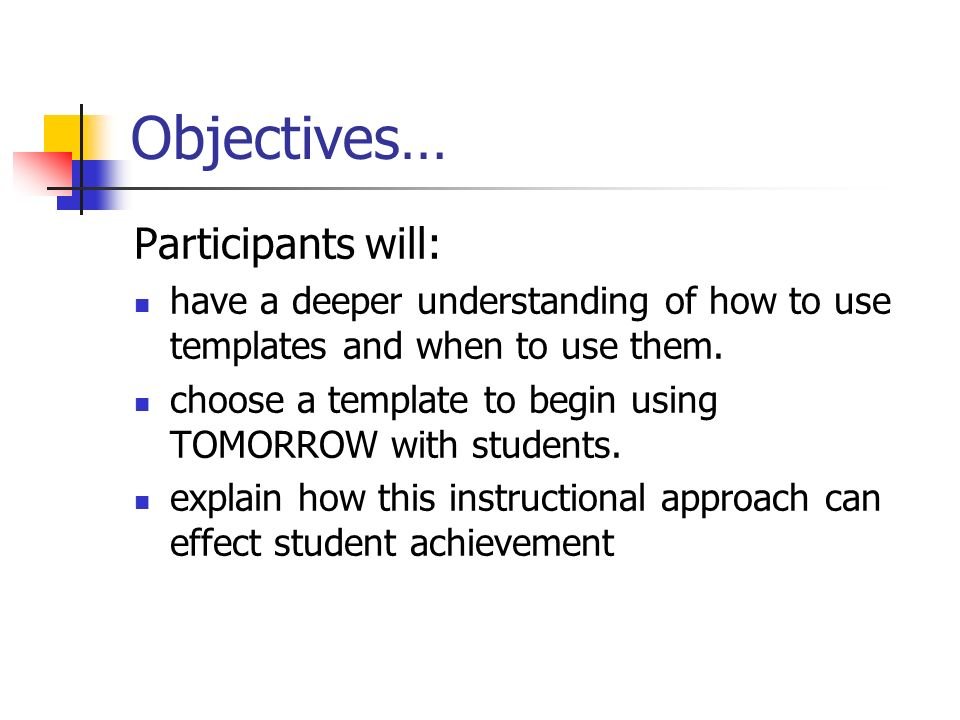 Objectives… Participants will: have a deeper understanding of how to use templates and when to use them. choose a template to begin using TOMORROW wit