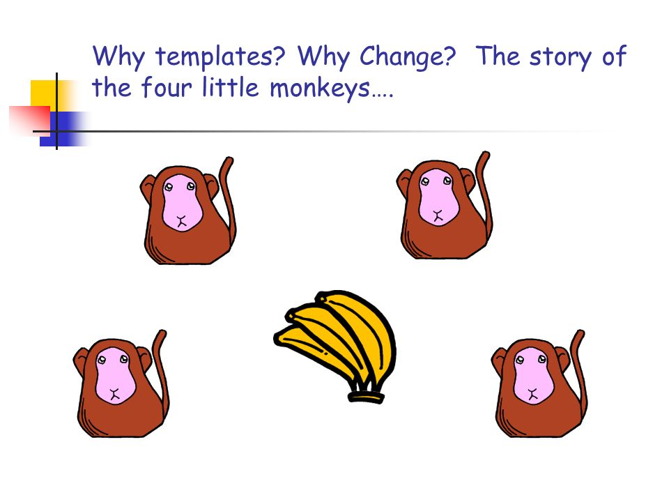 Why templates? Why Change? The story of the four little monkeys….