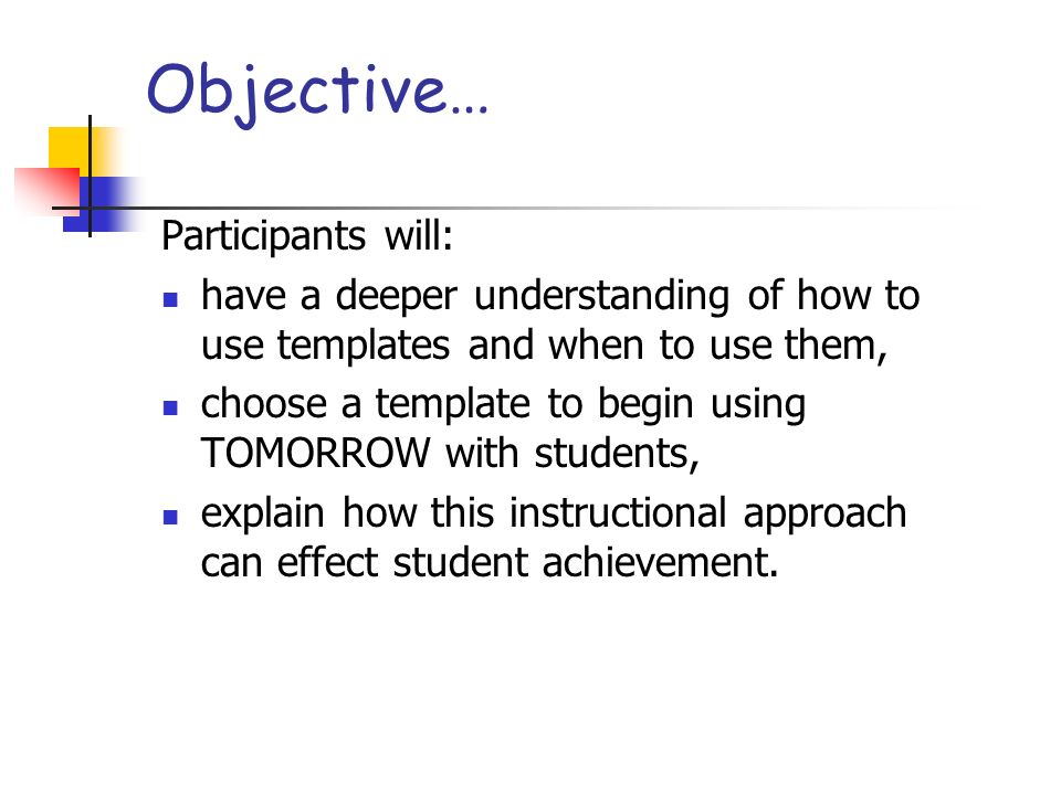 Objective… Participants will: have a deeper understanding of how to use templates and when to use them, choose a template to begin using TOMORROW with