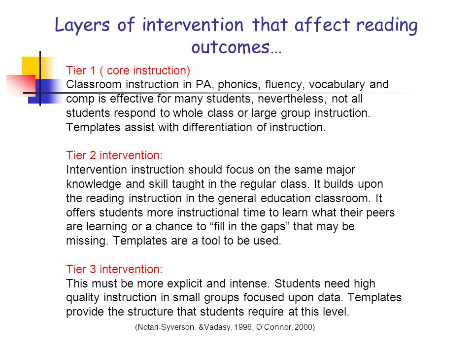 Layers of intervention that affect reading outcomes… Tier 1 ( core instruction) Classroom instruction in PA, phonics, fluency, vocabulary and comp is