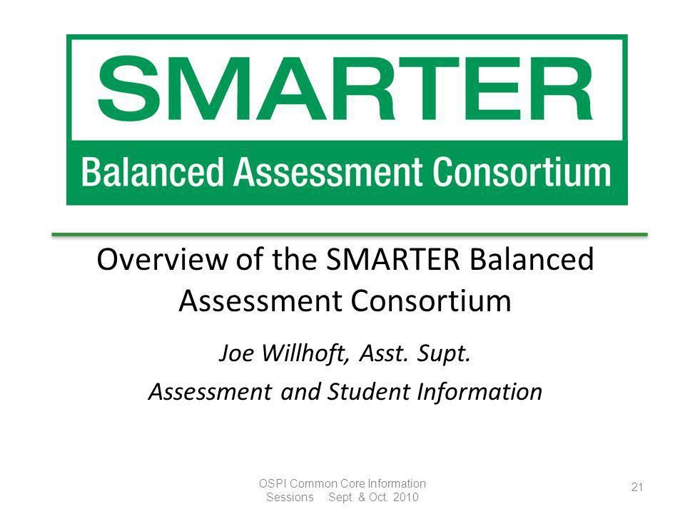 Overview of the SMARTER Balanced Assessment Consortium Joe Willhoft, Asst. Supt. Assessment and Student Information 21 OSPI Common Core Information Se