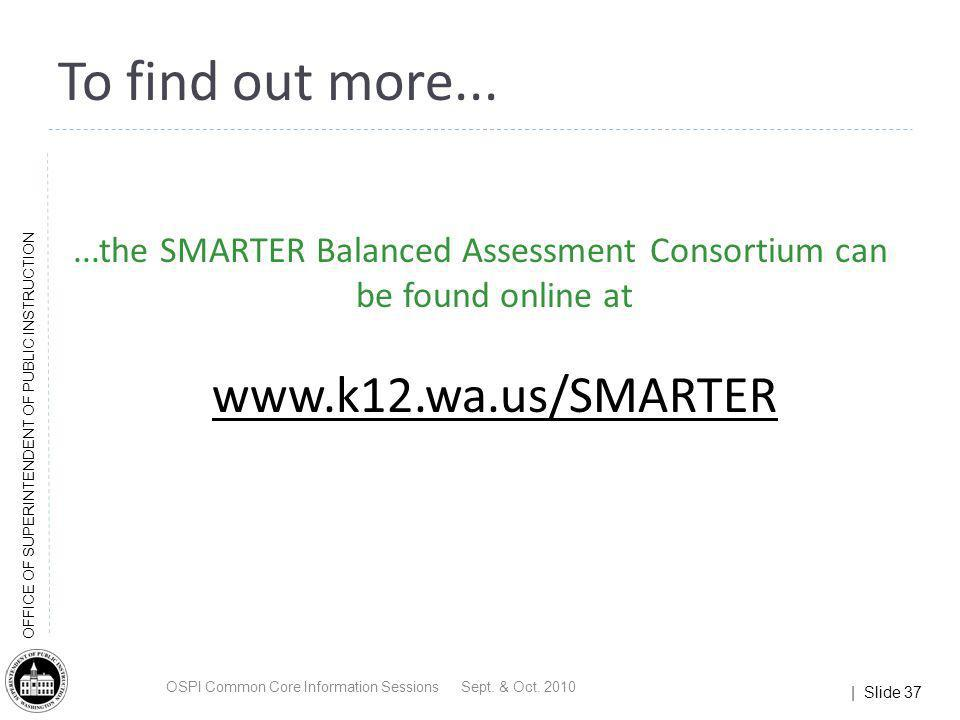 | Slide 37 OFFICE OF SUPERINTENDENT OF PUBLIC INSTRUCTION...the SMARTER Balanced Assessment Consortium can be found online at www.k12.wa.us/SMARTER To