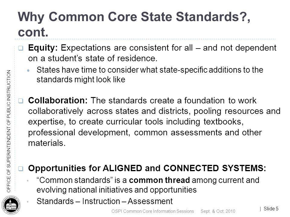 | Slide 5 OFFICE OF SUPERINTENDENT OF PUBLIC INSTRUCTION Why Common Core State Standards?, cont. Equity: Expectations are consistent for all – and not