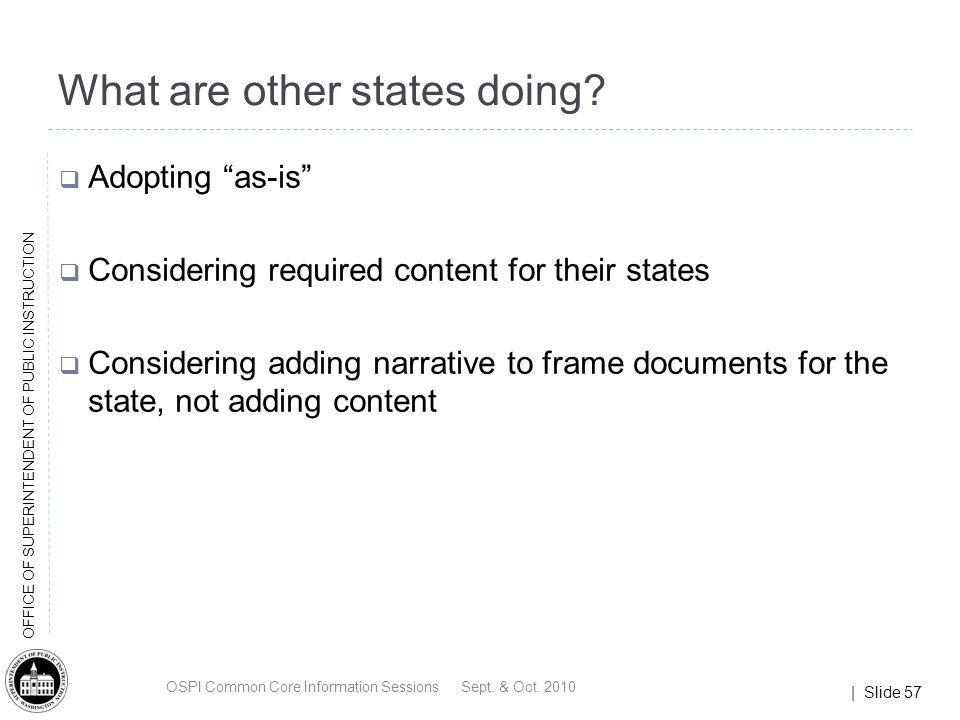 | Slide 57 OFFICE OF SUPERINTENDENT OF PUBLIC INSTRUCTION What are other states doing? Adopting as-is Considering required content for their states Co