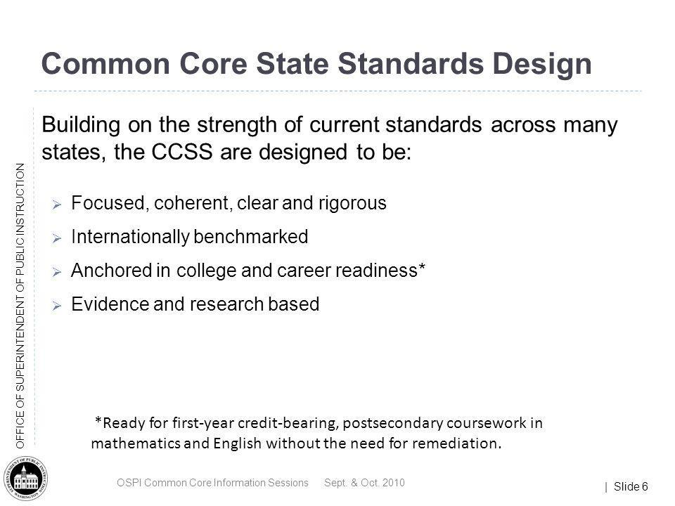 | Slide 6 OFFICE OF SUPERINTENDENT OF PUBLIC INSTRUCTION Common Core State Standards Design Building on the strength of current standards across many