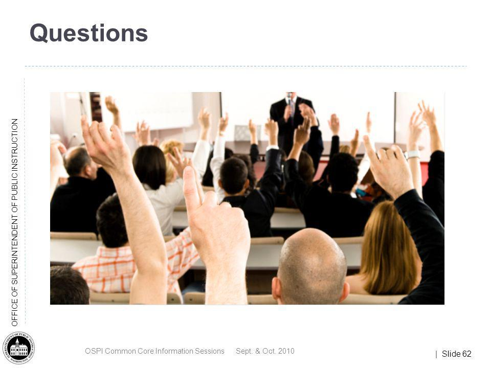 | Slide 62 OFFICE OF SUPERINTENDENT OF PUBLIC INSTRUCTION Questions OSPI Common Core Information Sessions Sept. & Oct. 2010