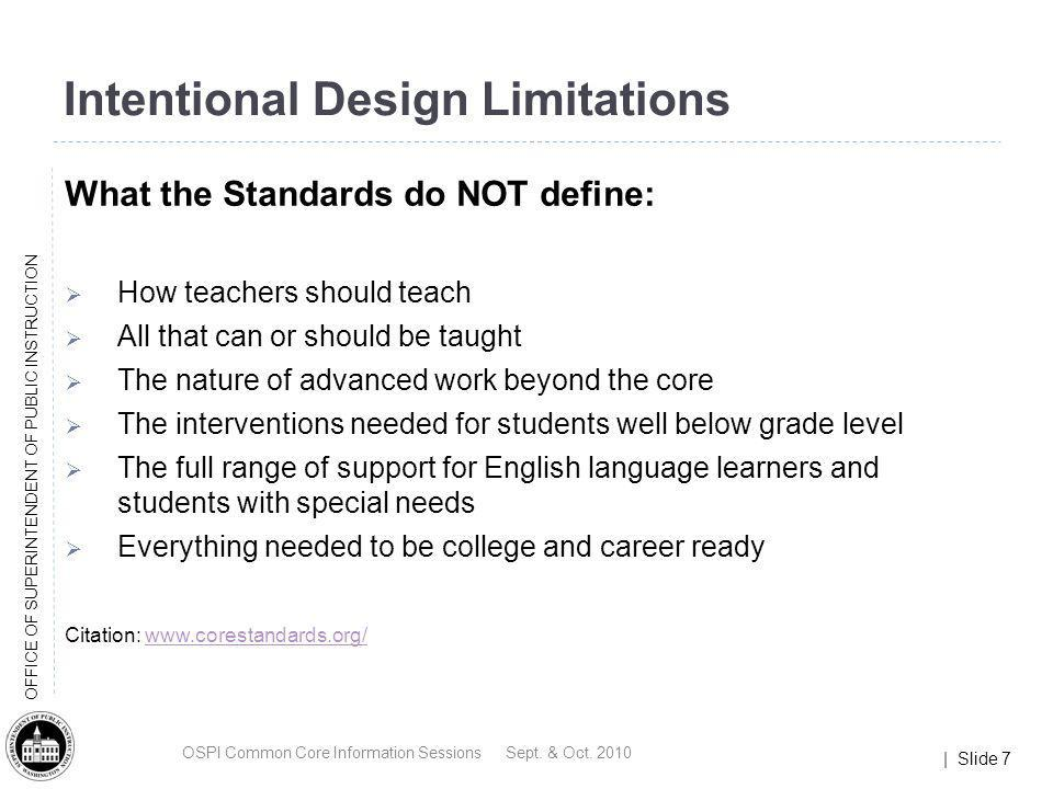 | Slide 7 OFFICE OF SUPERINTENDENT OF PUBLIC INSTRUCTION Intentional Design Limitations What the Standards do NOT define: How teachers should teach Al
