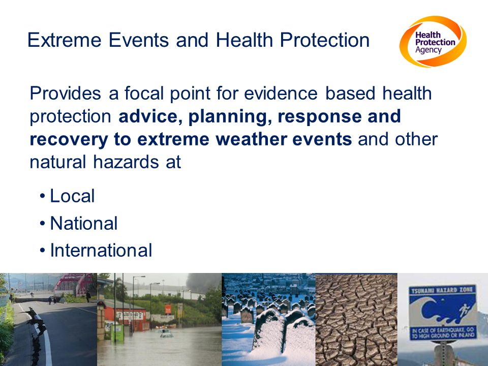 Extreme Events and Health Protection Provides a focal point for evidence based health protection advice, planning, response and recovery to extreme weather events and other natural hazards at Local National International