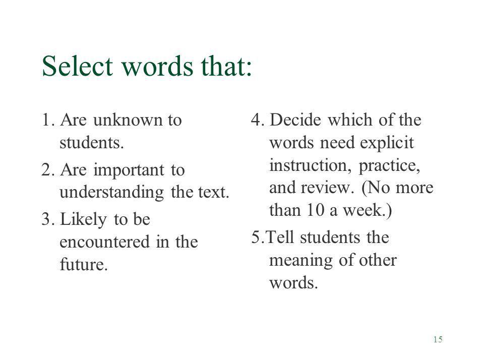 15 Select words that: 1. Are unknown to students. 2. Are important to understanding the text. 3. Likely to be encountered in the future. 4. Decide whi