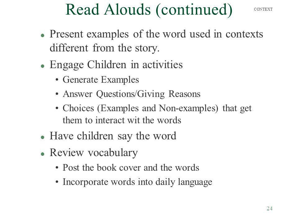24 CONTEXT Read Alouds (continued) l Present examples of the word used in contexts different from the story. l Engage Children in activities Generate