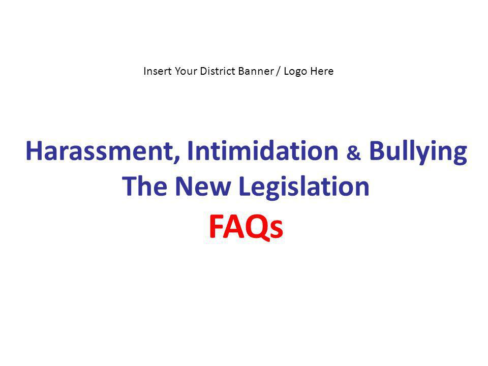 Harassment, Intimidation & Bullying The New Legislation FAQs Insert Your District Banner / Logo Here