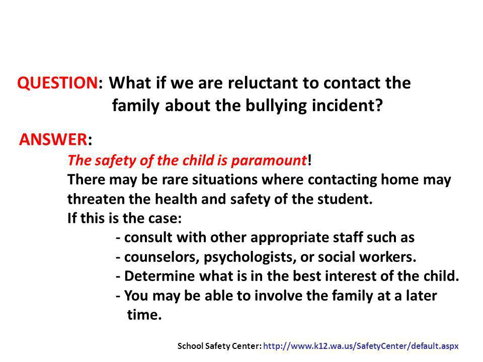 QUESTION: What if we are reluctant to contact the family about the bullying incident? ANSWER: The safety of the child is paramount! There may be rare