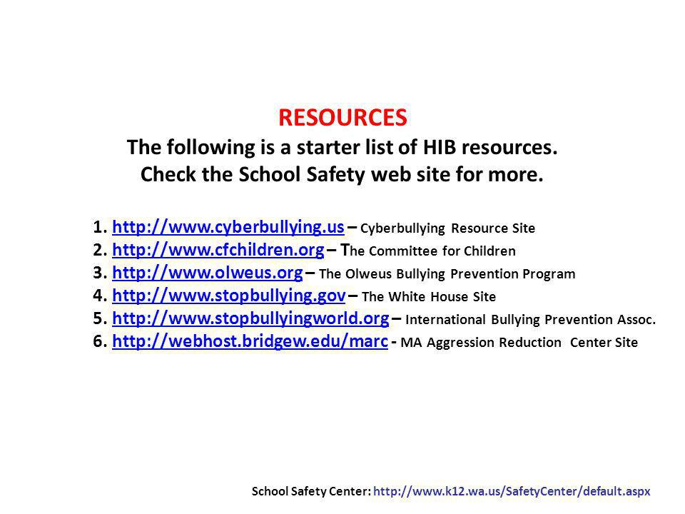 RESOURCES The following is a starter list of HIB resources. Check the School Safety web site for more. 1. http://www.cyberbullying.us – Cyberbullying