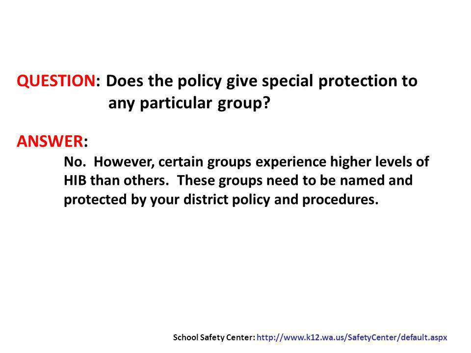 QUESTION: Does the policy give special protection to any particular group? ANSWER: No. However, certain groups experience higher levels of HIB than ot