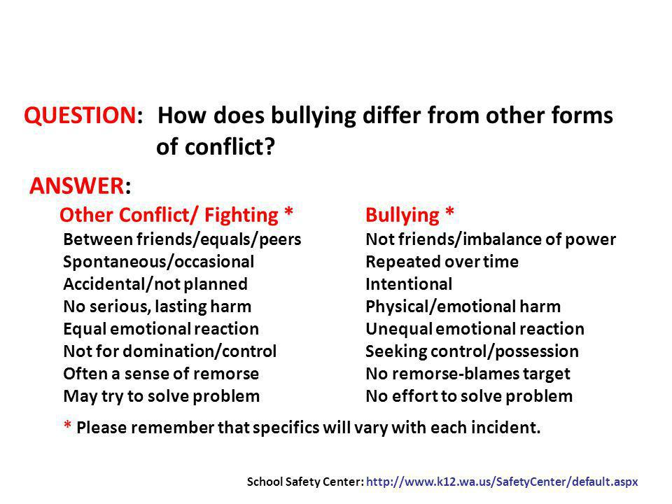 QUESTION: How does bullying differ from other forms of conflict? School Safety Center: http://www.k12.wa.us/SafetyCenter/default.aspx ANSWER: Other Co