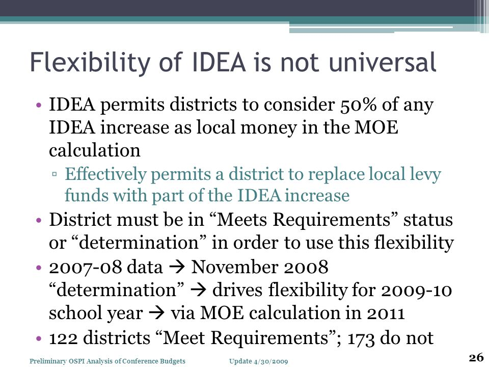 Flexibility of IDEA is not universal IDEA permits districts to consider 50% of any IDEA increase as local money in the MOE calculation Effectively permits a district to replace local levy funds with part of the IDEA increase District must be in Meets Requirements status or determination in order to use this flexibility data November 2008 determination drives flexibility for school year via MOE calculation in districts Meet Requirements; 173 do not Update 4/30/2009Preliminary OSPI Analysis of Conference Budgets 26