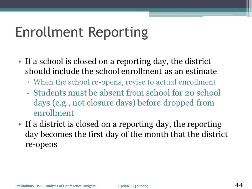 Enrollment Reporting If a school is closed on a reporting day, the district should include the school enrollment as an estimate When the school re-opens, revise to actual enrollment Students must be absent from school for 20 school days (e.g., not closure days) before dropped from enrollment If a district is closed on a reporting day, the reporting day becomes the first day of the month that the district re-opens Update 4/30/2009Preliminary OSPI Analysis of Conference Budgets 44