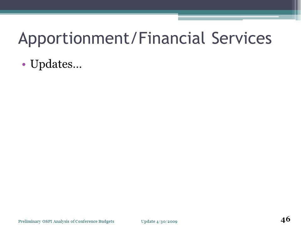 Apportionment/Financial Services Updates… Update 4/30/2009Preliminary OSPI Analysis of Conference Budgets 46