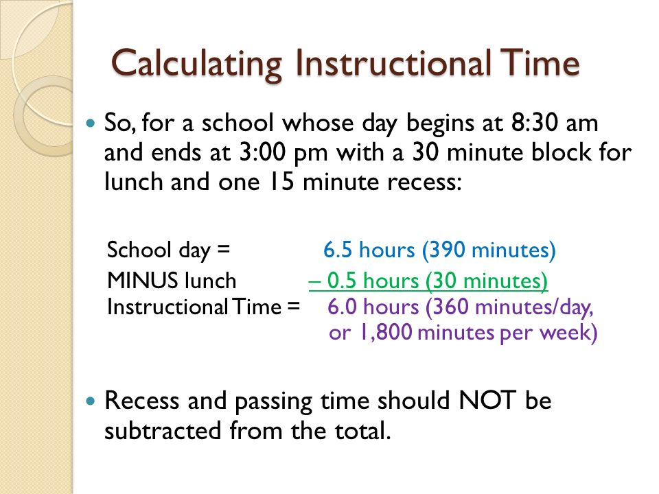 Calculating Instructional Time So, for a school whose day begins at 8:30 am and ends at 3:00 pm with a 30 minute block for lunch and one 15 minute rec