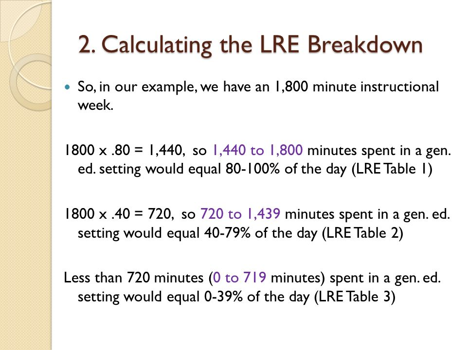 2. Calculating the LRE Breakdown So, in our example, we have an 1,800 minute instructional week. 1800 x.80 = 1,440, so 1,440 to 1,800 minutes spent in
