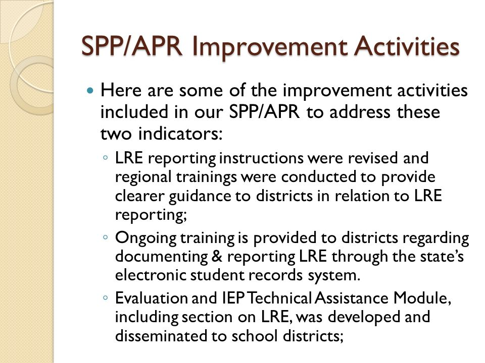 SPP/APR Improvement Activities Here are some of the improvement activities included in our SPP/APR to address these two indicators: LRE reporting inst