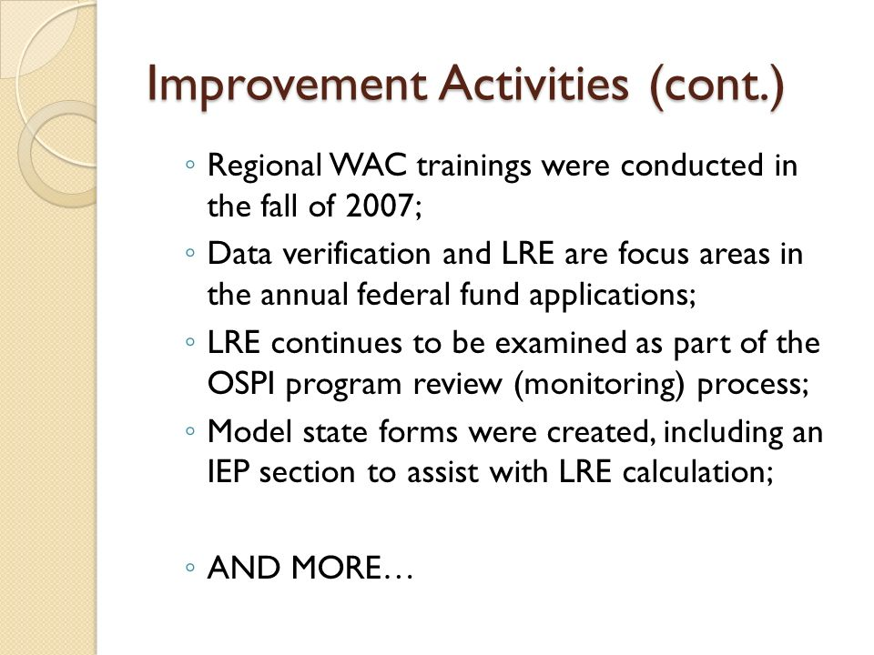 Improvement Activities (cont.) Regional WAC trainings were conducted in the fall of 2007; Data verification and LRE are focus areas in the annual fede