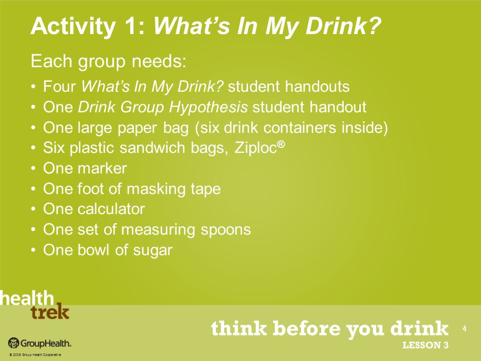 Each group needs: Four Whats In My Drink? student handouts One Drink Group Hypothesis student handout One large paper bag (six drink containers inside