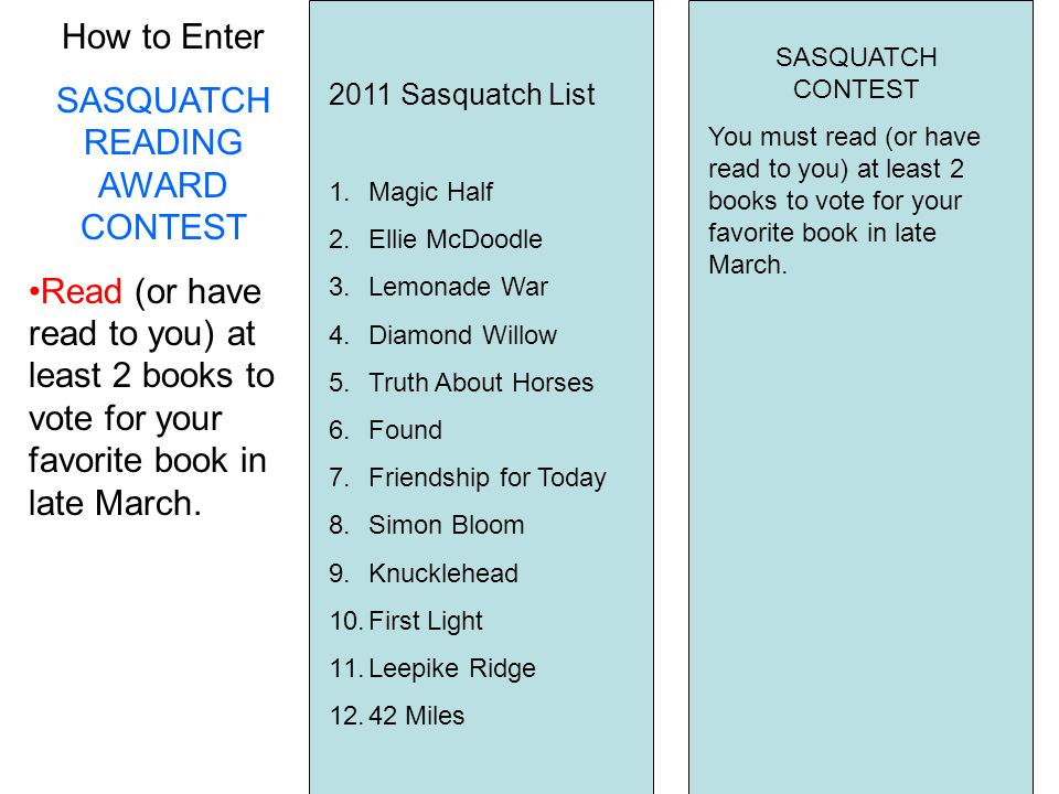 How to Enter SASQUATCH READING AWARD CONTEST Read (or have read to you) at least 2 books to vote for your favorite book in late March.