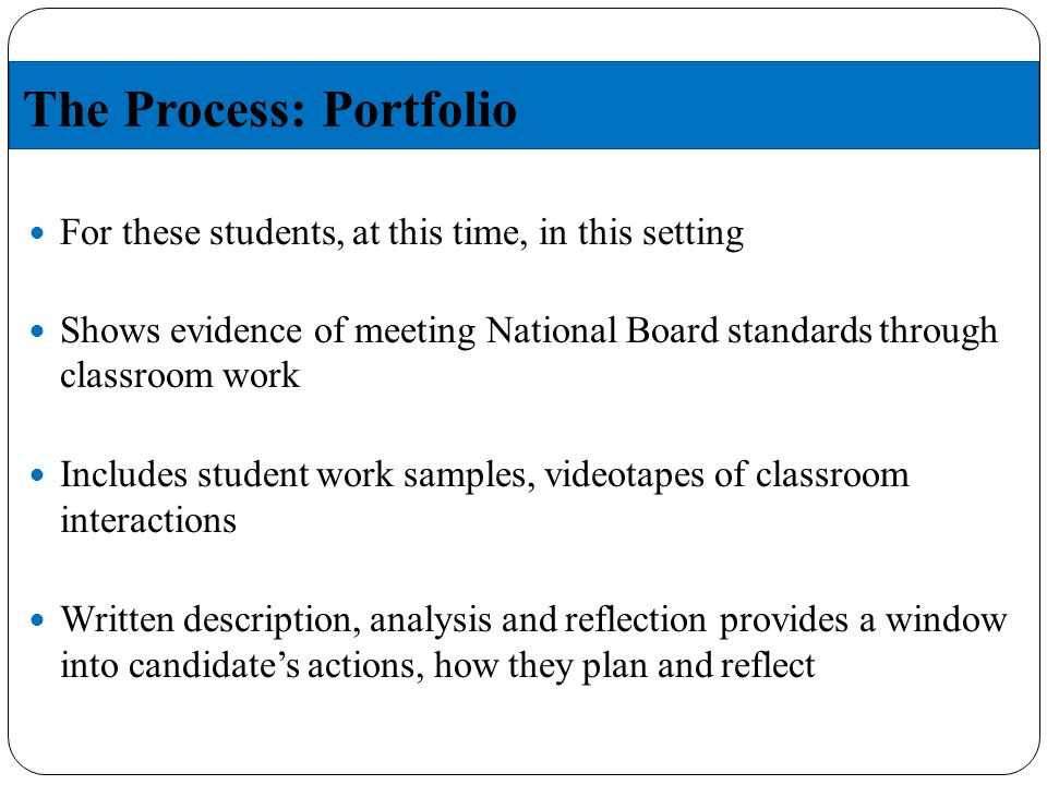 The Process: Portfolio For these students, at this time, in this setting Shows evidence of meeting National Board standards through classroom work Includes student work samples, videotapes of classroom interactions Written description, analysis and reflection provides a window into candidates actions, how they plan and reflect