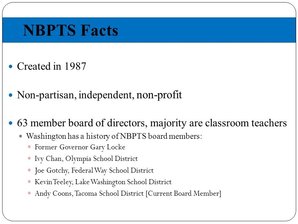 NBPTS Facts Created in 1987 Non-partisan, independent, non-profit 63 member board of directors, majority are classroom teachers Washington has a history of NBPTS board members: Former Governor Gary Locke Ivy Chan, Olympia School District Joe Gotchy, Federal Way School District Kevin Teeley, Lake Washington School District Andy Coons, Tacoma School District [Current Board Member]