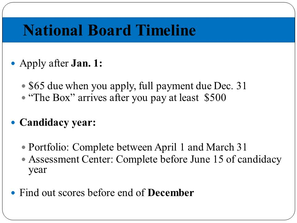 National Board Timeline Apply after Jan. 1: $65 due when you apply, full payment due Dec.