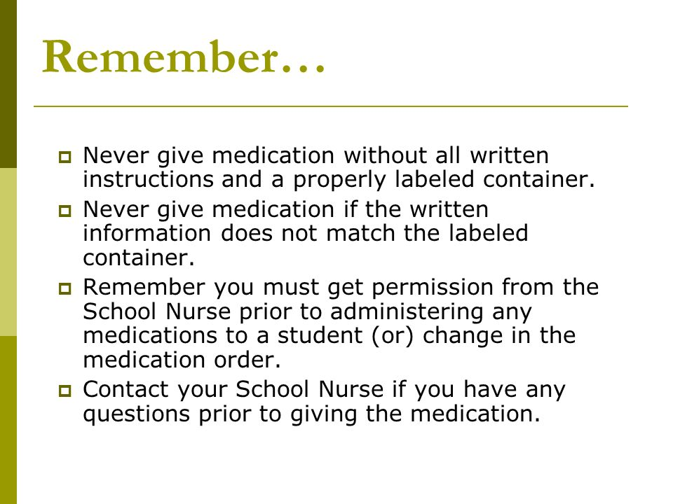 Remember… Never give medication without all written instructions and a properly labeled container. Never give medication if the written information do