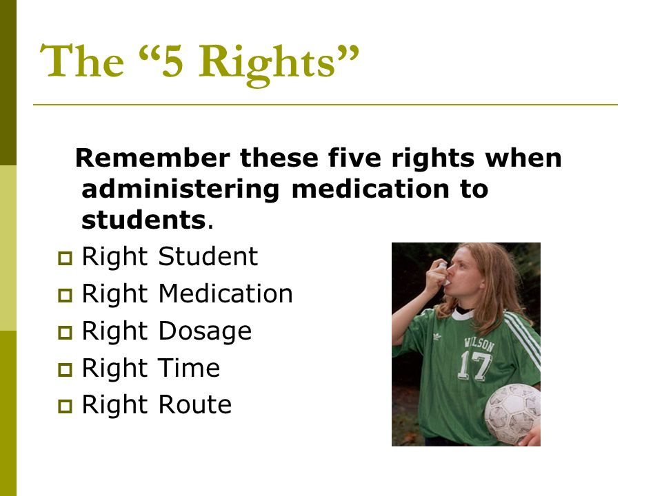 The 5 Rights Remember these five rights when administering medication to students. Right Student Right Medication Right Dosage Right Time Right Route