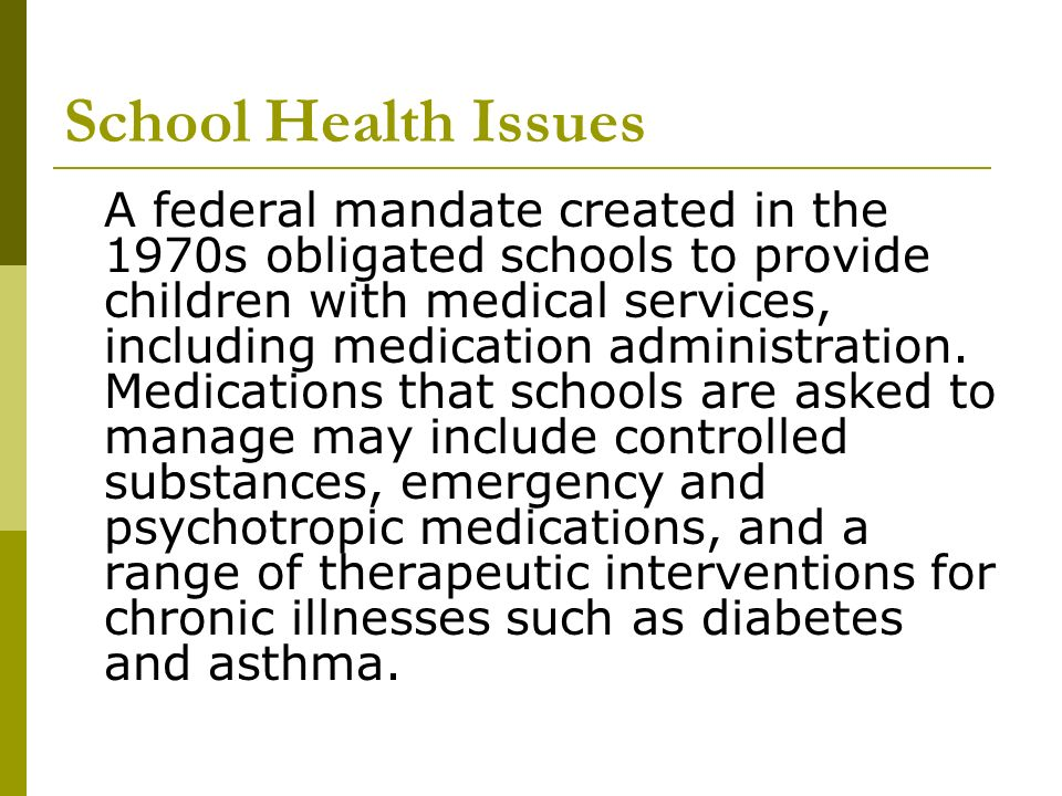School Health Issues A federal mandate created in the 1970s obligated schools to provide children with medical services, including medication administ