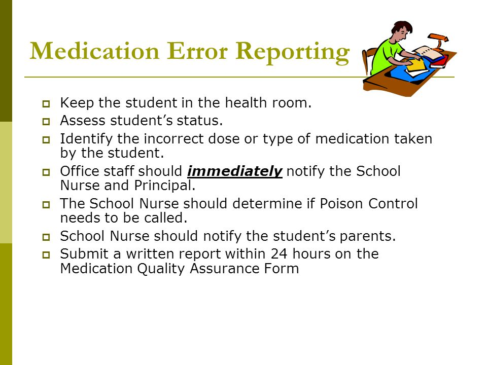 Medication Error Reporting Keep the student in the health room. Assess students status. Identify the incorrect dose or type of medication taken by the