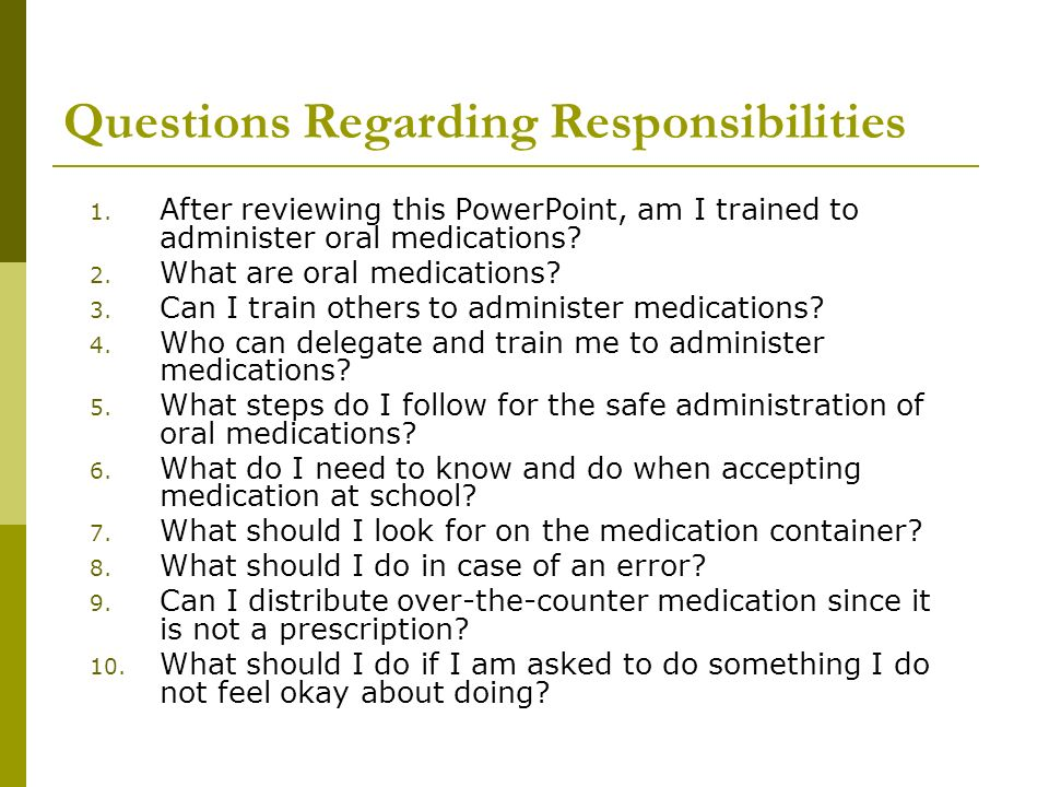 Questions Regarding Responsibilities 1. After reviewing this PowerPoint, am I trained to administer oral medications? 2. What are oral medications? 3.