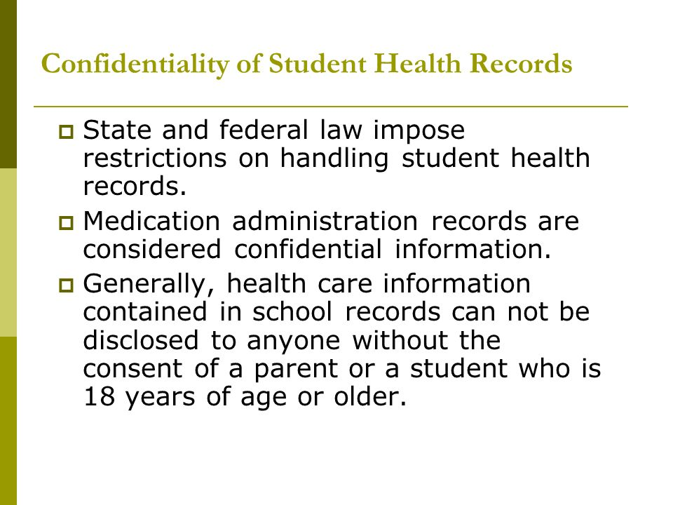 Confidentiality of Student Health Records State and federal law impose restrictions on handling student health records. Medication administration reco