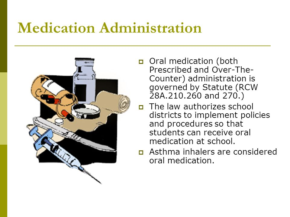 Medication Administration Oral medication (both Prescribed and Over-The- Counter) administration is governed by Statute (RCW 28A.210.260 and 270.) The